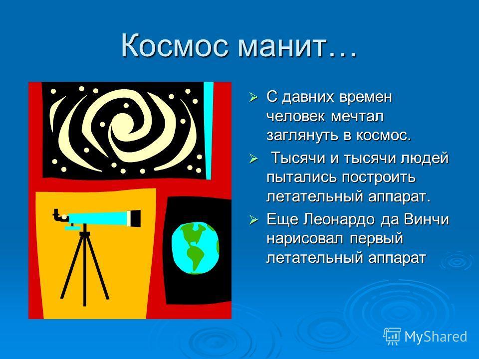 Космос манит… С давних времен человек мечтал заглянуть в космос. С давних времен человек мечтал заглянуть в космос. Тысячи и тысячи людей пытались построить летательный аппарат. Тысячи и тысячи людей пытались построить летательный аппарат. Еще Леонар