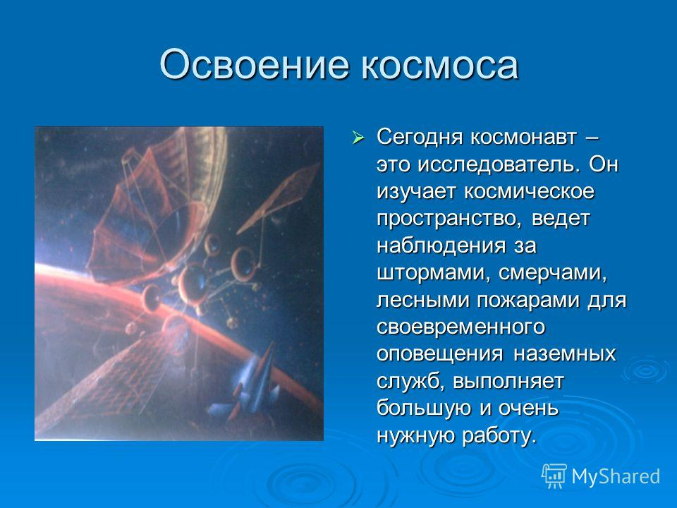 Освоение космоса Сегодня космонавт – это исследователь. Он изучает космическое пространство, ведет наблюдения за штормами, смерчами, лесными пожарами для своевременного оповещения наземных служб, выполняет большую и очень нужную работу. Сегодня космо