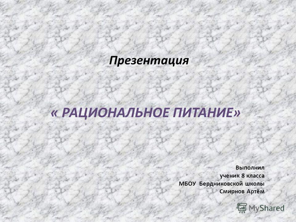 Презентация Выполнил ученик 8 класса МБОУ Бердниковской школы Смирнов Артём « РАЦИОНАЛЬНОЕ ПИТАНИЕ»