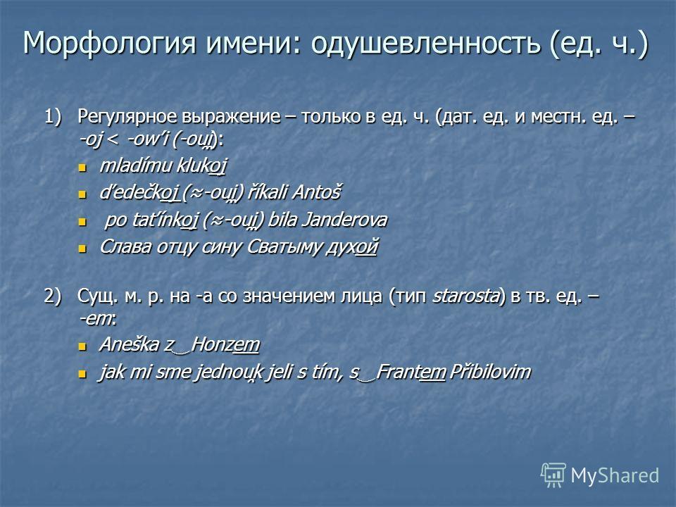 Морфология имени: одушевленность (ед. ч.) 1)Регулярное выражение – только в ед. ч. (дат. ед. и местн. ед. – -oj < -owi (-ou̯i̯): mladímu klukoj mladímu klukoj ďedečkoj (-ou̯i̯) říkali Antoš ďedečkoj (-ou̯i̯) říkali Antoš po taťínkoj (-ou̯i̯) bila Jan