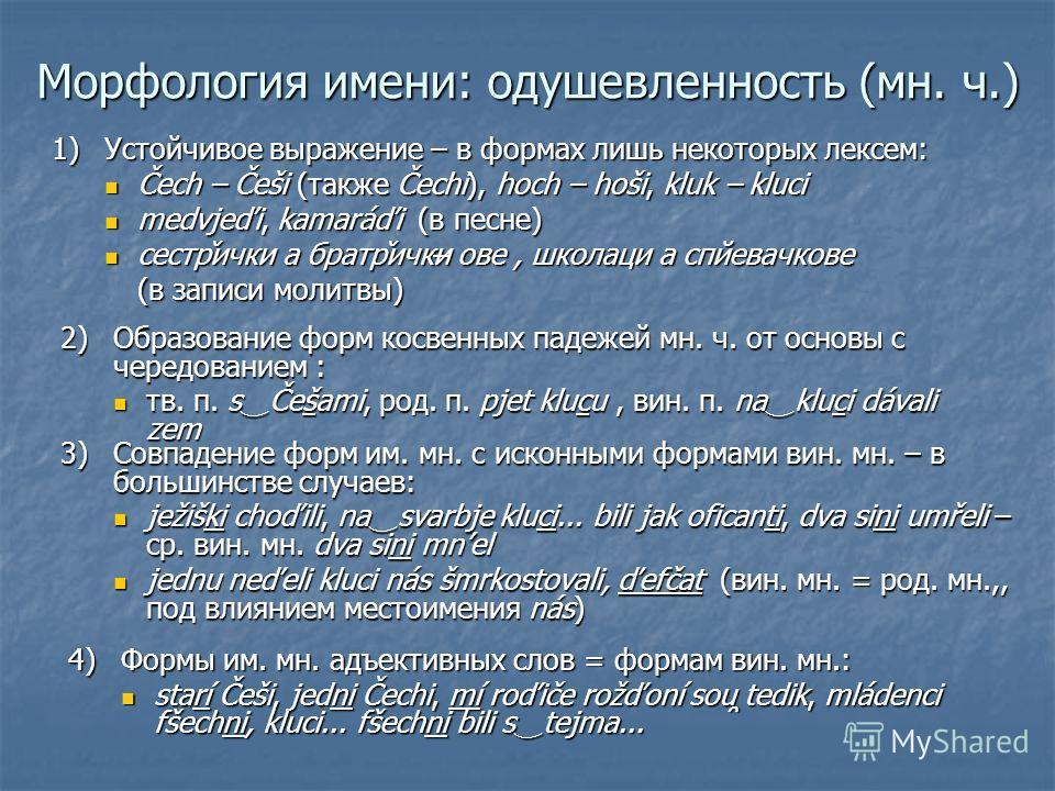 Морфология имени: одушевленность (мн. ч.) 1)Устойчивое выражение – в формах лишь некоторых лексем: Čech – Češi (также Čechi), hoch – hoši, kluk – kluci Čech – Češi (также Čechi), hoch – hoši, kluk – kluci medvjeďi, kamaráďi (в песне) medvjeďi, kamará
