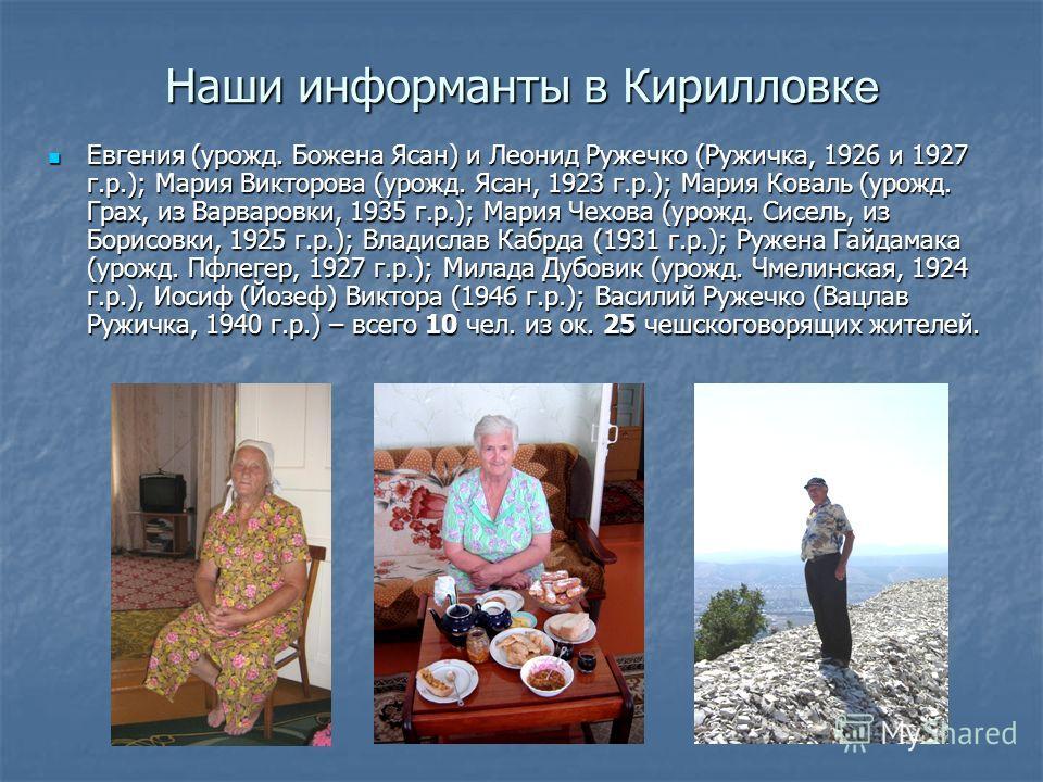 Наши информанты в Кирилловк е Евгения (урожд. Божена Ясан) и Леонид Ружечко (Ружичка, 1926 и 1927 г.р.); Мария Викторова (урожд. Ясан, 1923 г.р.); Мария Коваль (урожд. Грах, из Варваровки, 1935 г.р.); Мария Чехова (урожд. Сисель, из Борисовки, 1925 г
