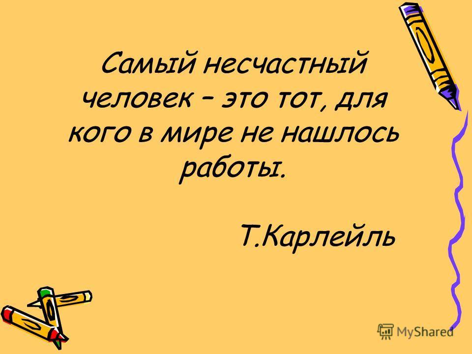 Самый несчастный человек – это тот, для кого в мире не нашлось работы. Т.Карлейль