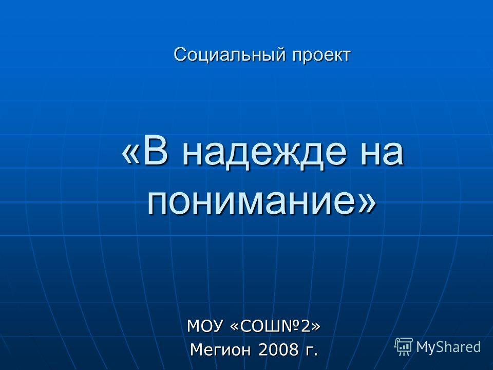 Социальный проект «В надежде на понимание» МОУ «СОШ2» Мегион 2008 г.