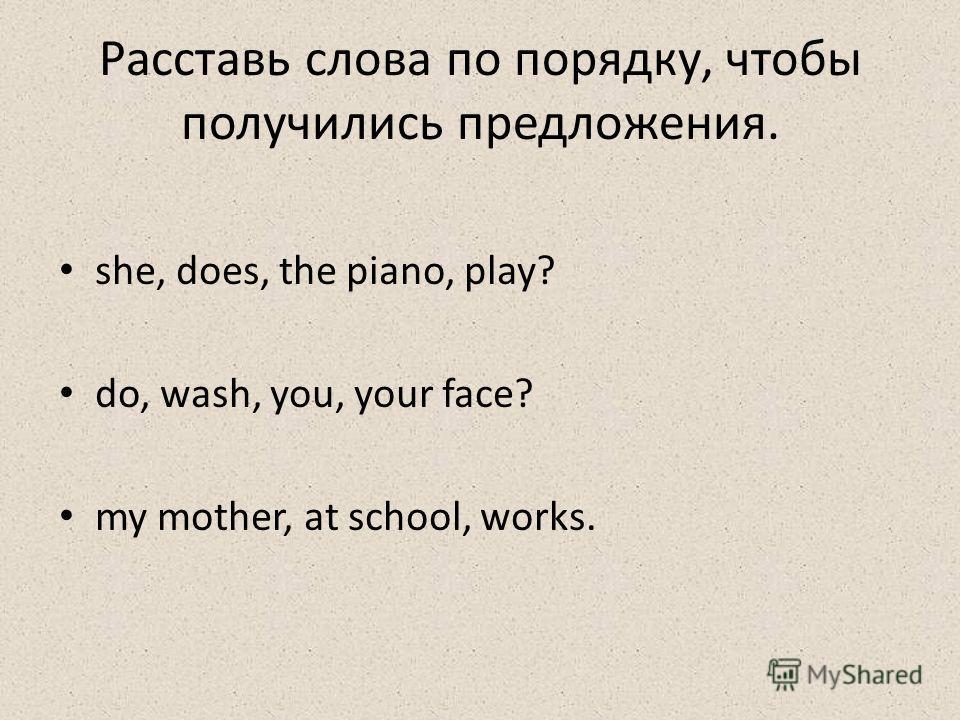 Расставь слова по порядку, чтобы получились предложения. she, does, the piano, play? do, wash, you, your face? my mother, at school, works.