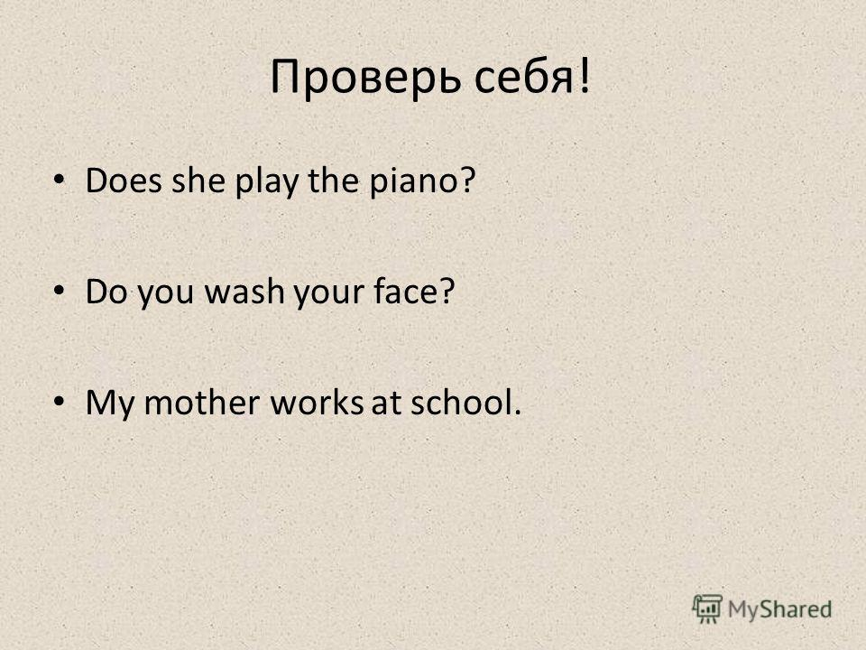Проверь себя! Does she play the piano? Do you wash your face? My mother works at school.