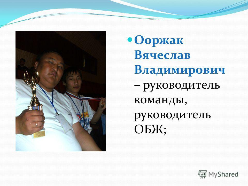 Ооржак Вячеслав Владимирович – руководитель команды, руководитель ОБЖ;
