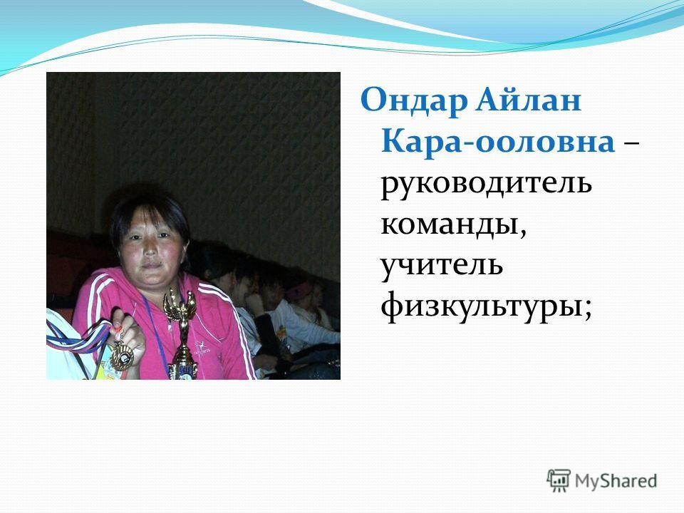 Ондар Айлан Кара-ооловна – руководитель команды, учитель физкультуры;