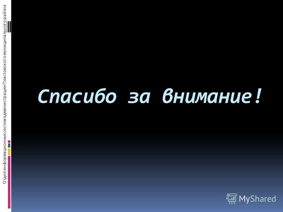 Спасибо за внимание! Отдел информационных систем администрации Пластовского муниципального района