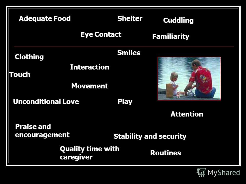 Clothing Adequate Food Movement Attention Smiles Eye Contact Shelter Praise and encouragement Touch Quality time with caregiver Routines Familiarity Interaction Unconditional Love Stability and security Play Сuddling