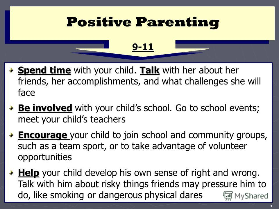 4 Positive Parenting 9-11 Spend timeTalk Spend time with your child. Talk with her about her friends, her accomplishments, and what challenges she will face Be involved Be involved with your childs school. Go to school events; meet your childs teache