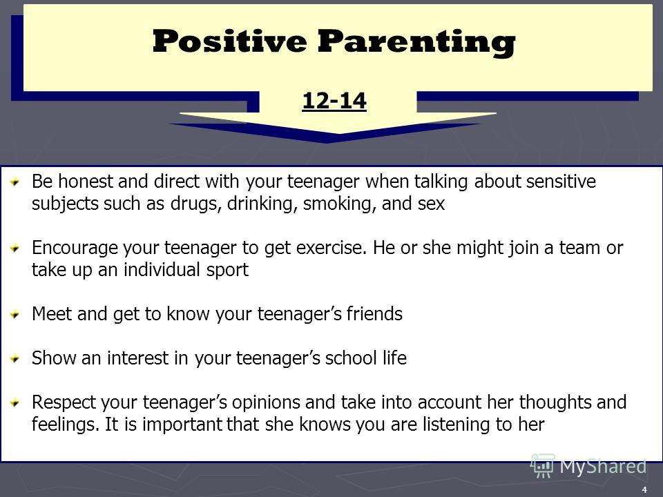 4 Positive Parenting 12-14 Be honest and direct with your teenager when talking about sensitive subjects such as drugs, drinking, smoking, and sex Encourage your teenager to get exercise. He or she might join a team or take up an individual sport Mee