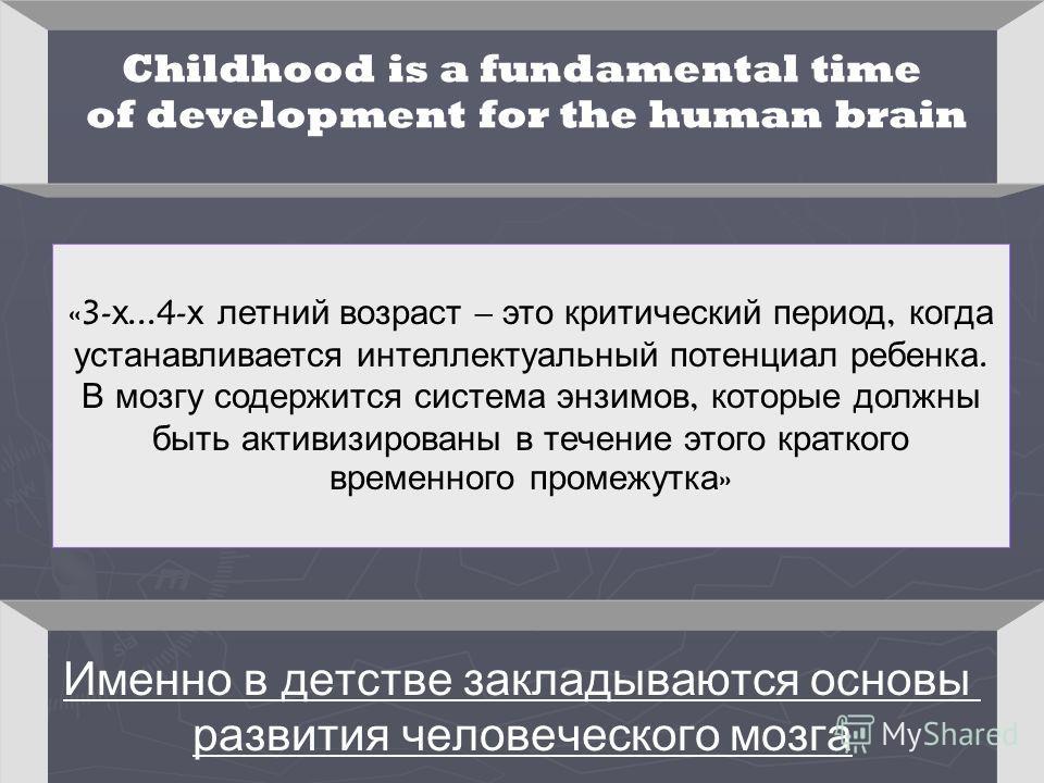 Childhood is a fundamental time of development for the human brain «3- х...4- х летний возраст – это критический период, когда устанавливается интеллектуальный потенциал ребенка. В мозгу содержится система энзимов, которые должны быть активизированы