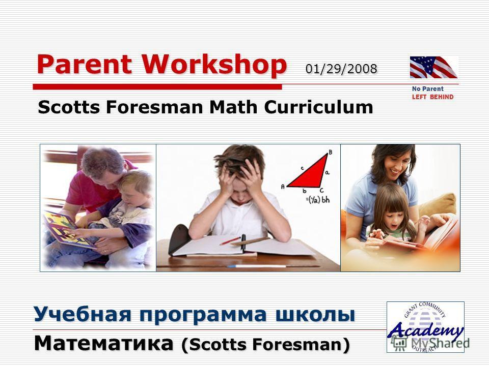 Parent Workshop 01/29/2008 Scotts Foresman Math Curriculum Учебная программа школы Учебная программа школы Математика (Scotts Foresman) Математика (Scotts Foresman) No Parent LEFT BEHIND