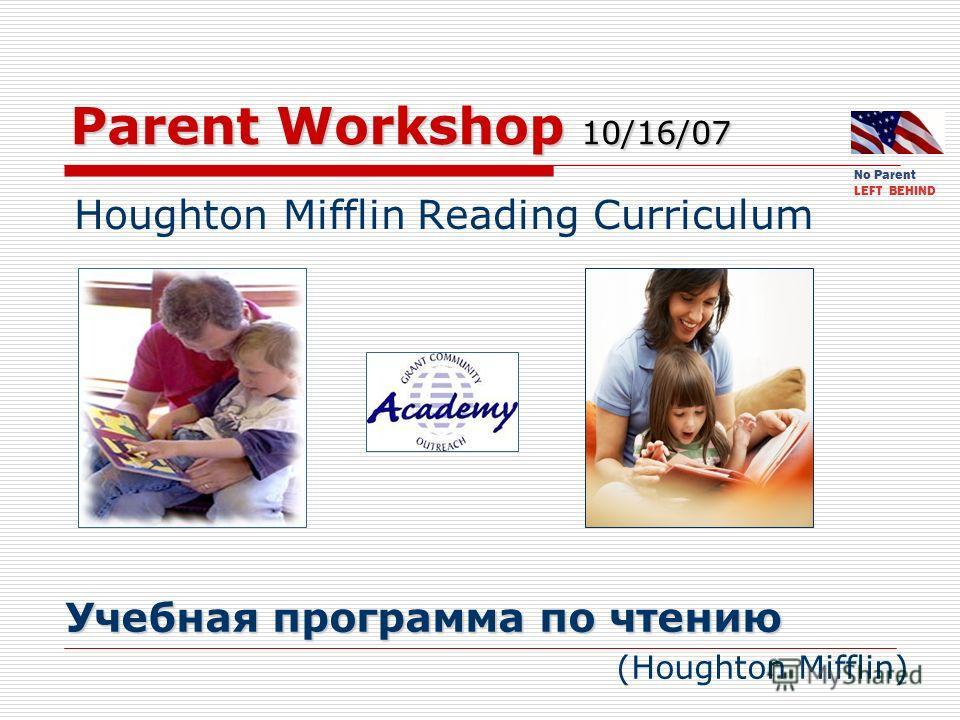 Parent Workshop 10/16/07 Houghton Mifflin Reading Curriculum Учебная программа по чтению Учебная программа по чтению (Houghton Mifflin) No Parent LEFT BEHIND