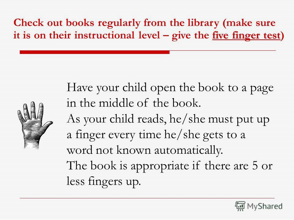 Have your child open the book to a page in the middle of the book. As your child reads, he/she must put up a finger every time he/she gets to a word not known automatically. The book is appropriate if there are 5 or less fingers up. five finger test