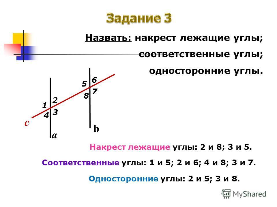 Назвать: накрест лежащие углы; соответственные углы; односторонние углы. a b c 7 8 6 5 4 3 2 1 Накрест лежащие углы: 2 и 8; 3 и 5. Соответственные углы: 1 и 5; 2 и 6; 4 и 8; 3 и 7. Односторонние углы: 2 и 5; 3 и 8.