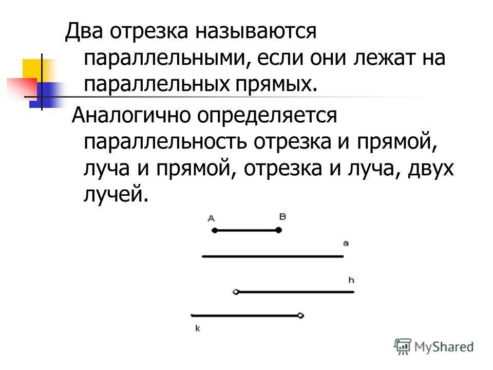 Два отрезка называются параллельными, если они лежат на параллельных прямых. Аналогично определяется параллельность отрезка и прямой, луча и прямой, отрезка и луча, двух лучей.