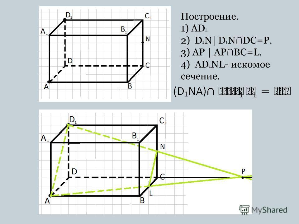 Построение. 1) AD 1. 2) D 1 N| D 1 N DC=P. 3) AP | AP BC=L. 4) AD 1 NL- искомое сечение.