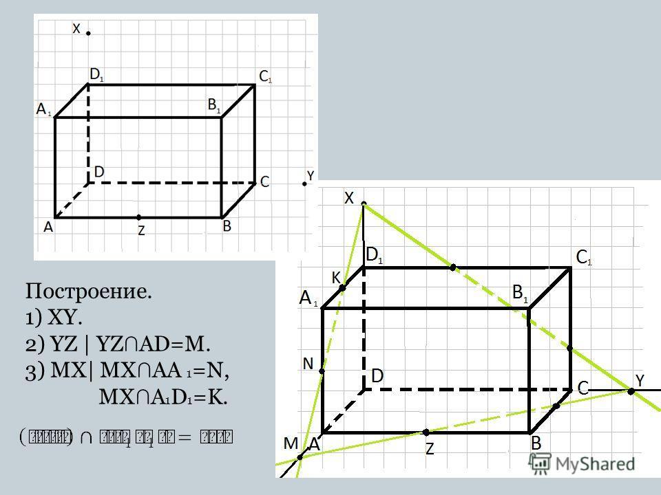 Построение. 1) XY. 2) YZ | YZ AD=M. 3) MX| MX AA 1 =N, MX A 1 D 1 =K.