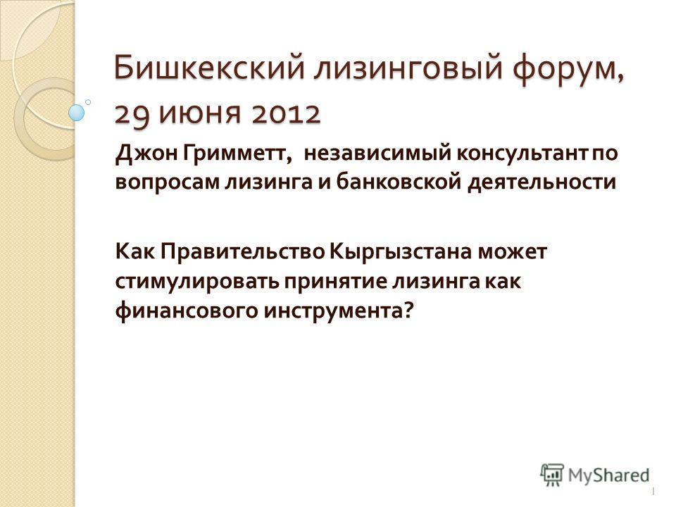 Бишкекский лизинговый форум, 29 июня 2012 Джон Гримметт, независимый консультант по вопросам лизинга и банковской деятельности Как Правительство Кыргызстана может стимулировать принятие лизинга как финансового инструмента ? 1