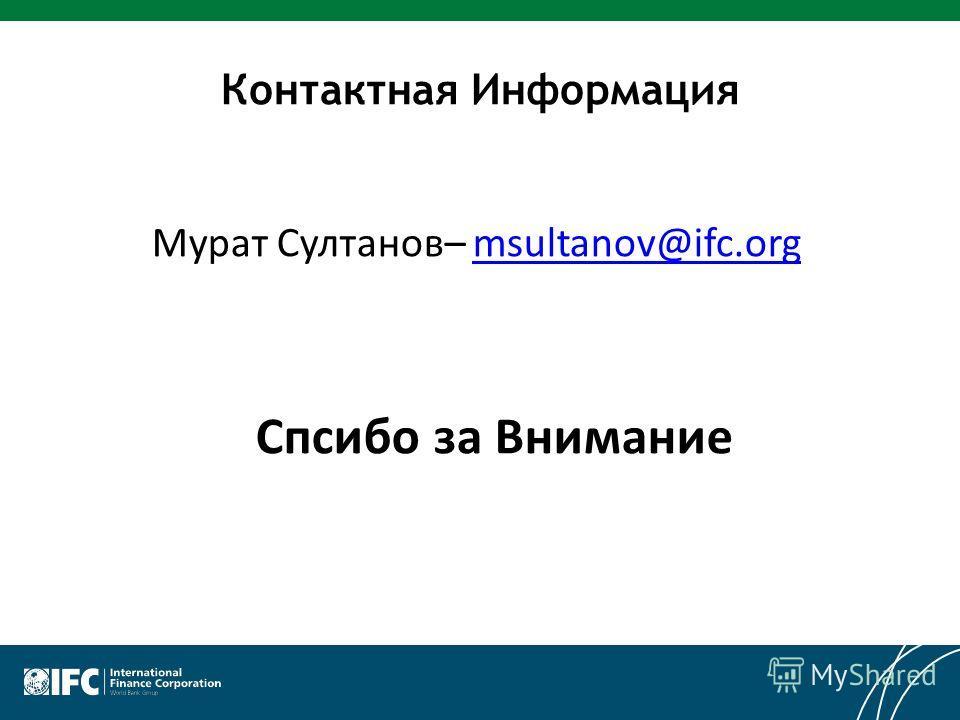 Контактная Информация Мурат Султанов– msultanov@ifc.orgmsultanov@ifc.org Спсибо за Внимание