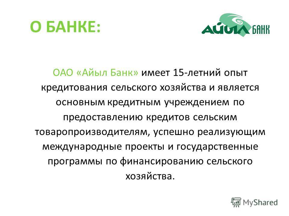 О БАНКЕ: ОАО «Айыл Банк» имеет 15-летний опыт кредитования сельского хозяйства и является основным кредитным учреждением по предоставлению кредитов сельским товаропроизводителям, успешно реализующим международные проекты и государственные программы п