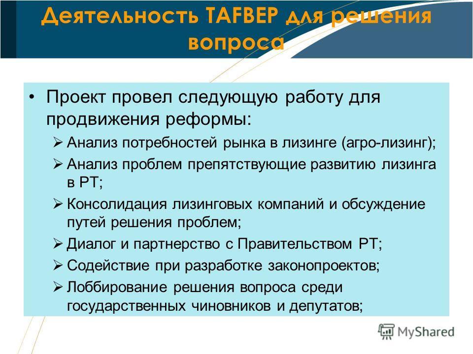 Деятельность TAFBEP для решения вопроса Проект провел следующую работу для продвижения реформы: Анализ потребностей рынка в лизинге (агро-лизинг); Анализ проблем препятствующие развитию лизинга в РТ; Консолидация лизинговых компаний и обсуждение путе