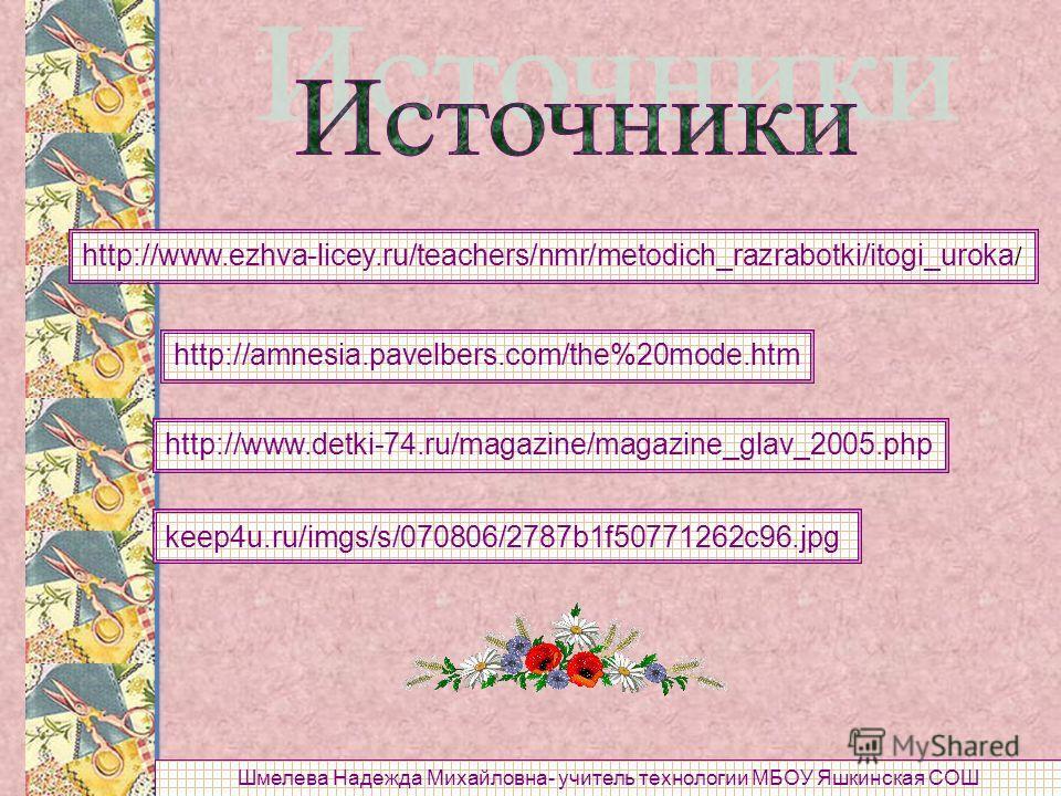 http://www.ezhva-licey.ru/teachers/nmr/metodich_razrabotki/itogi_uroka / http://amnesia.pavelbers.com/the%20mode.htm http://www.detki-74.ru/magazine/magazine_glav_2005.php keep4u.ru/imgs/s/070806/2787b1f50771262c96.jpg Шмелева Надежда Михайловна- учи