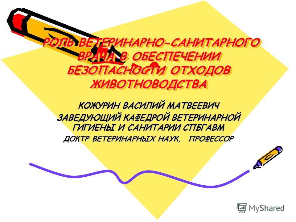 РОЛЬ ВЕТЕРИНАРНО-САНИТАРНОГО ВРАЧА В ОБЕСПЕЧЕНИИ БЕЗОПАСНОСТИ ОТХОДОВ ЖИВОТНОВОДСТВА РОЛЬ ВЕТЕРИНАРНО-САНИТАРНОГО ВРАЧА В ОБЕСПЕЧЕНИИ БЕЗОПАСНОСТИ ОТХОДОВ ЖИВОТНОВОДСТВА КОЖУРИН ВАСИЛИЙ МАТВЕЕВИЧ ЗАВЕДУЮЩИЙ КАФЕДРОЙ ВЕТЕРИНАРНОЙ ГИГИЕНЫ И САНИТАРИИ С
