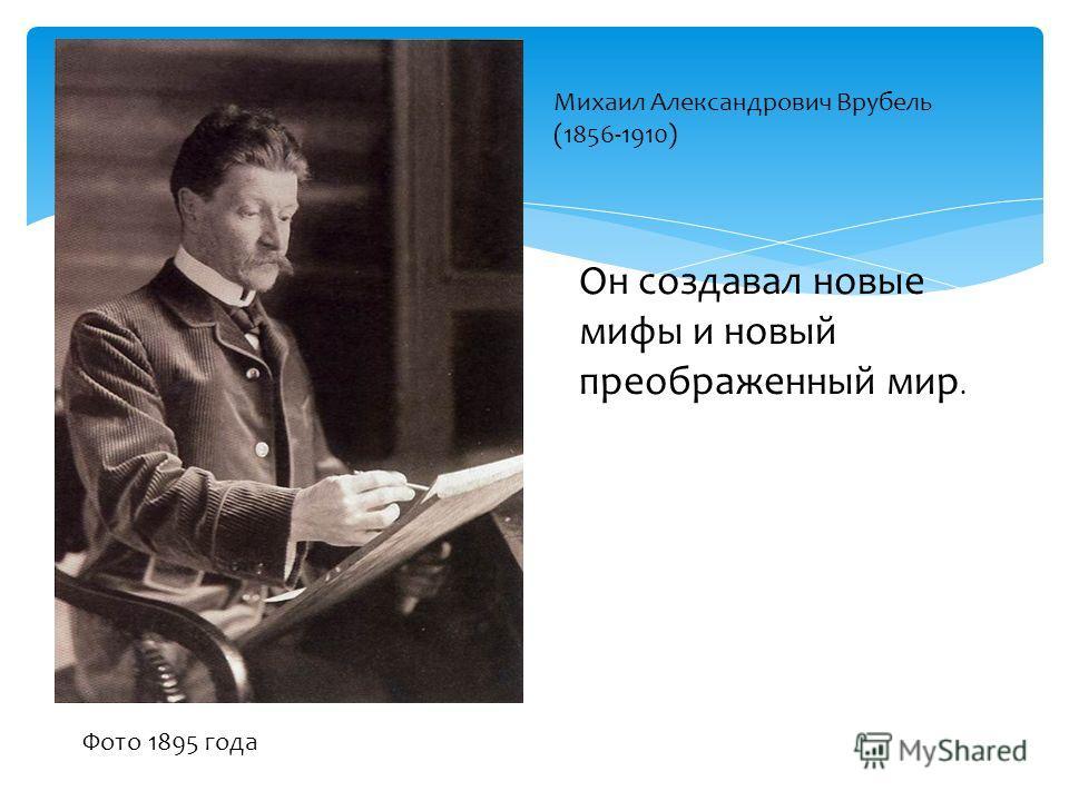 Михаил Александрович Врубель (1856-1910) Фото 1895 года Он создавал новые мифы и новый преображенный мир.