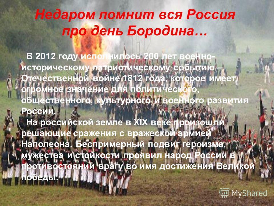 Недаром помнит вся Россия про день Бородина… В 2012 году исполнилось 200 лет военно- историческому патриотическому событию – Отечественной войне 1812 года, которое имеет огромное значение для политического, общественного, культурного и военного разви