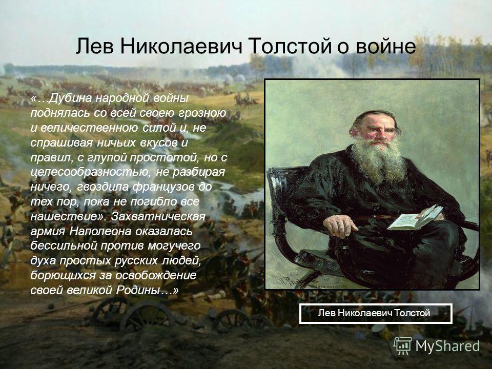 Лев Николаевич Толстой о войне Лев Николаевич Толстой «…Дубина народной войны поднялась со всей своею грозною и величественною силой и, не спрашивая ничьих вкусов и правил, с глупой простотой, но с целесообразностью, не разбирая ничего, гвоздила фран