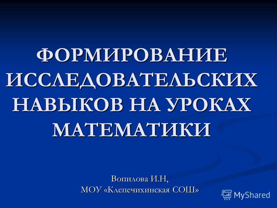 ФОРМИРОВАНИЕ ИССЛЕДОВАТЕЛЬСКИХ НАВЫКОВ НА УРОКАХ МАТЕМАТИКИ ФОРМИРОВАНИЕ ИССЛЕДОВАТЕЛЬСКИХ НАВЫКОВ НА УРОКАХ МАТЕМАТИКИ Вопилова И.Н, МОУ «Клепечихинская СОШ»