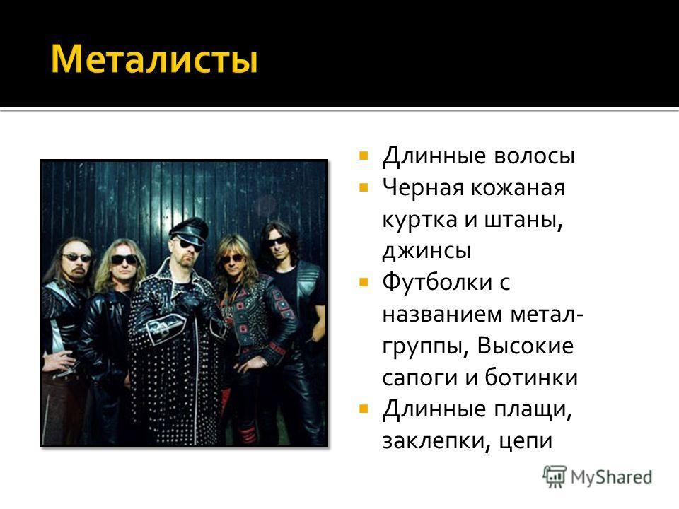 Длинные волосы Черная кожаная куртка и штаны, джинсы Футболки с названием метал- группы, Высокие сапоги и ботинки Длинные плащи, заклепки, цепи