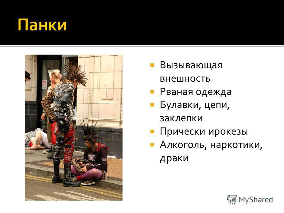 Вызывающая внешность Рваная одежда Булавки, цепи, заклепки Прически ирокезы Алкоголь, наркотики, драки