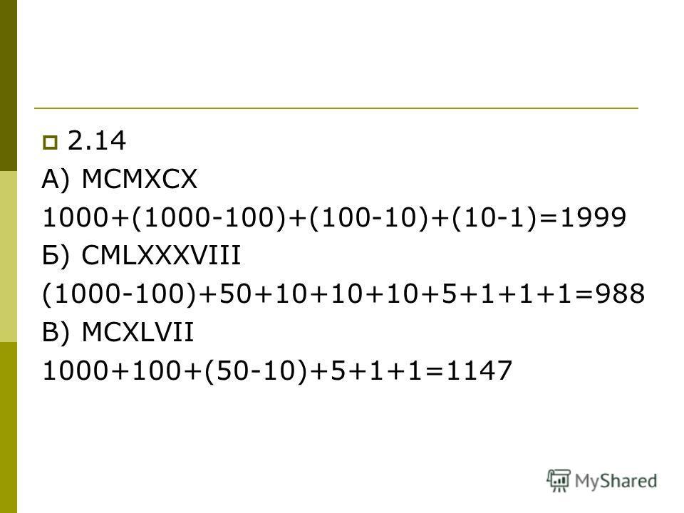2.14 А) МСМХСХ 1000+(1000-100)+(100-10)+(10-1)=1999 Б) CMLXXXVIII (1000-100)+50+10+10+10+5+1+1+1=988 В) MCXLVII 1000+100+(50-10)+5+1+1=1147