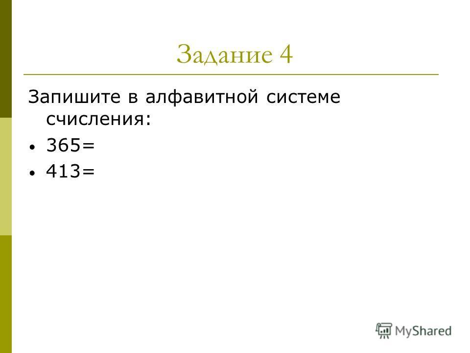 Задание 4 Запишите в алфавитной системе счисления: 365= 413=