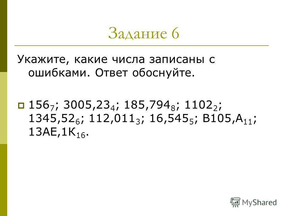 Задание 6 Укажите, какие числа записаны с ошибками. Ответ обоснуйте. 156 7 ; 3005,23 4 ; 185,794 8 ; 1102 2 ; 1345,52 6 ; 112,011 3 ; 16,545 5 ; В105,А 11 ; 13АЕ,1К 16.