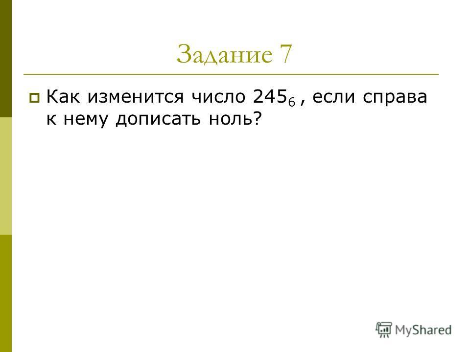 Задание 7 Как изменится число 245 6, если справа к нему дописать ноль?