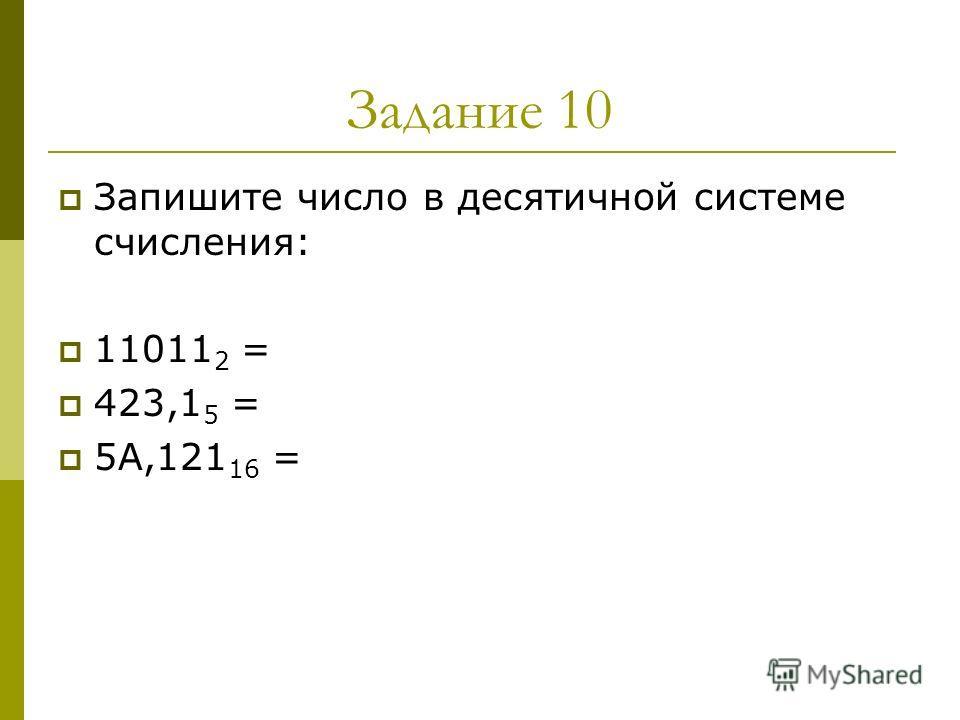 Задание 10 Запишите число в десятичной системе счисления: 11011 2 = 423,1 5 = 5А,121 16 =