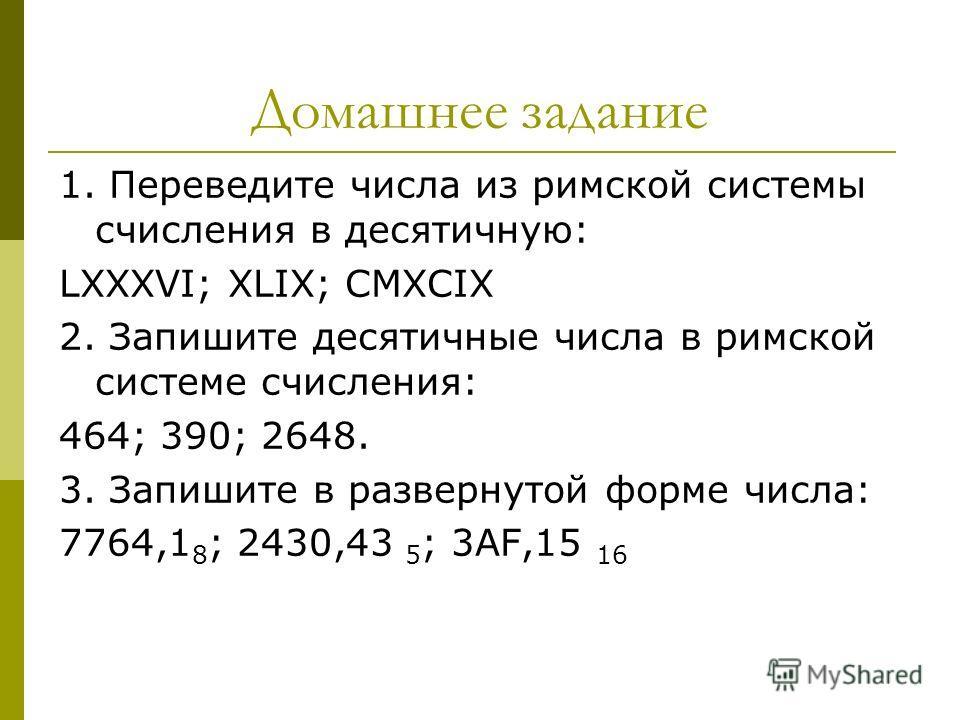 Домашнее задание 1. Переведите числа из римской системы счисления в десятичную: LXXXVI; XLIX; CMXCIX 2. Запишите десятичные числа в римской системе счисления: 464; 390; 2648. 3. Запишите в развернутой форме числа: 7764,1 8 ; 2430,43 5 ; 3АF,15 16