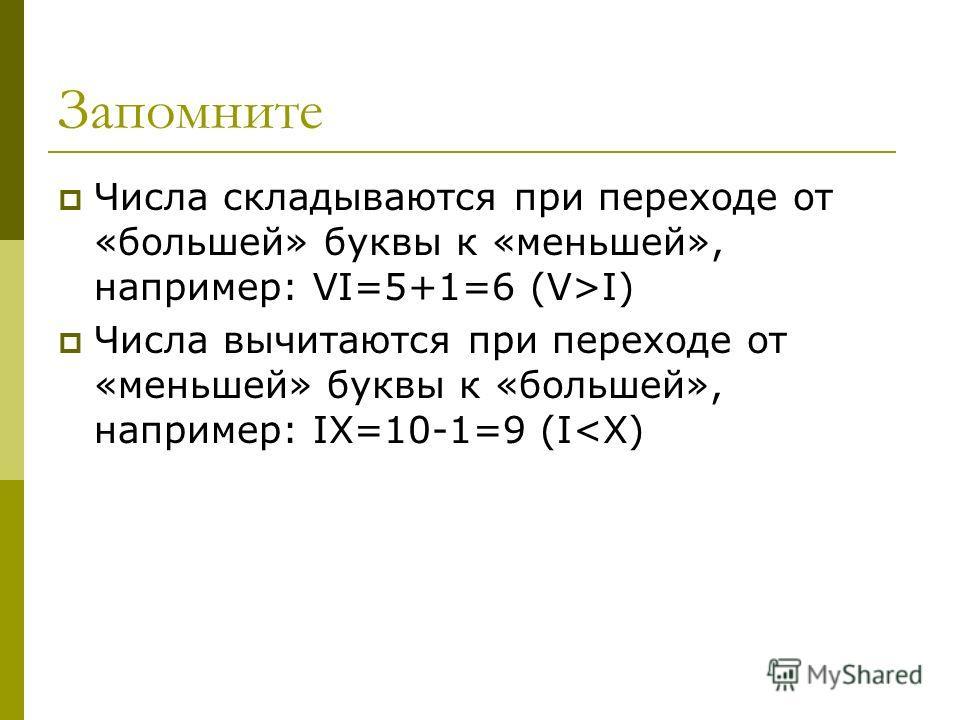 Запомните Числа складываются при переходе от «большей» буквы к «меньшей», например: VI=5+1=6 (V>I) Числа вычитаются при переходе от «меньшей» буквы к «большей», например: IX=10-1=9 (I