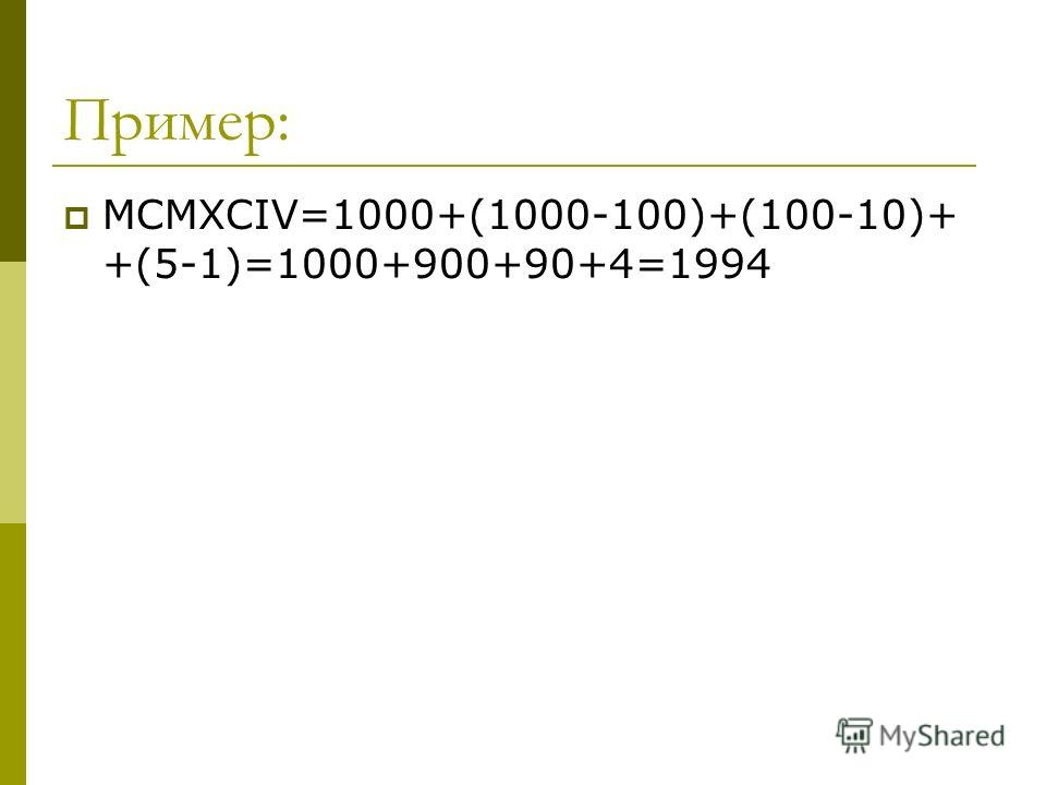Пример: MCMXCIV=1000+(1000-100)+(100-10)+ +(5-1)=1000+900+90+4=1994