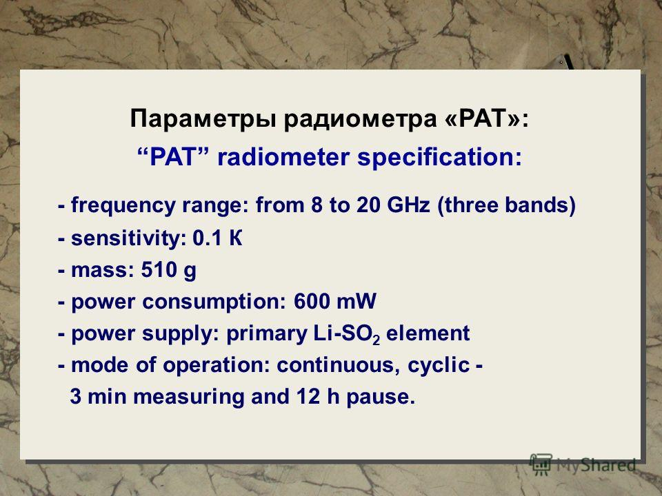 Параметры радиометра «РАТ»: PAT radiometer specification: - frequency range: from 8 to 20 GHz (three bands) - sensitivity: 0.1 К - mass: 510 g - power consumption: 600 mW - power supply: primary Li-SO 2 element - mode of operation: continuous, cyclic