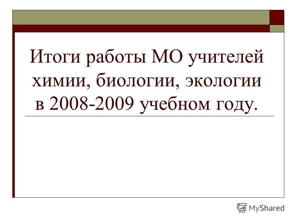 Итоги работы МО учителей химии, биологии, экологии в 2008-2009 учебном году.