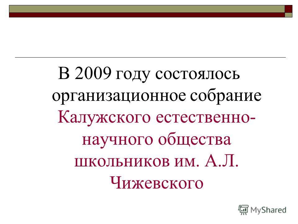 В 2009 году состоялось организационное собрание Калужского естественно- научного общества школьников им. А.Л. Чижевского