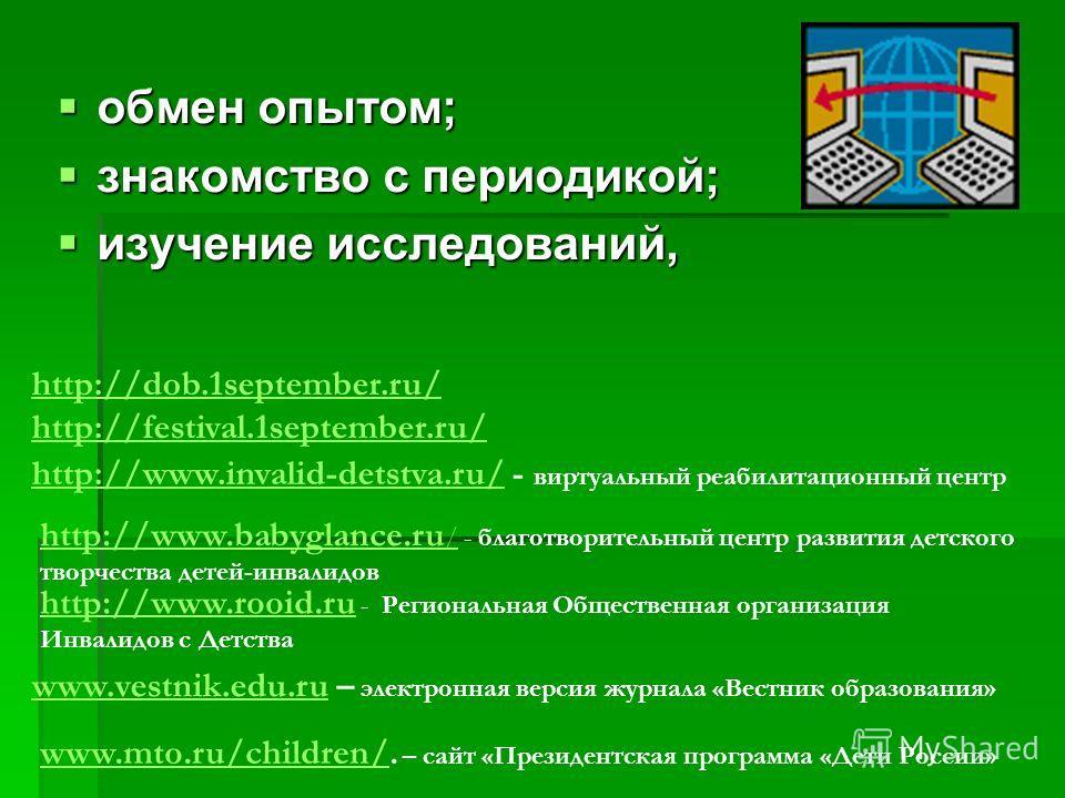 обмен опытом; обмен опытом; знакомство с периодикой; знакомство с периодикой; изучение исследований, изучение исследований, http://dob.1september.ru/ http://festival.1september.ru/ http://www.invalid-detstva.ru/http://www.invalid-detstva.ru/ - виртуа