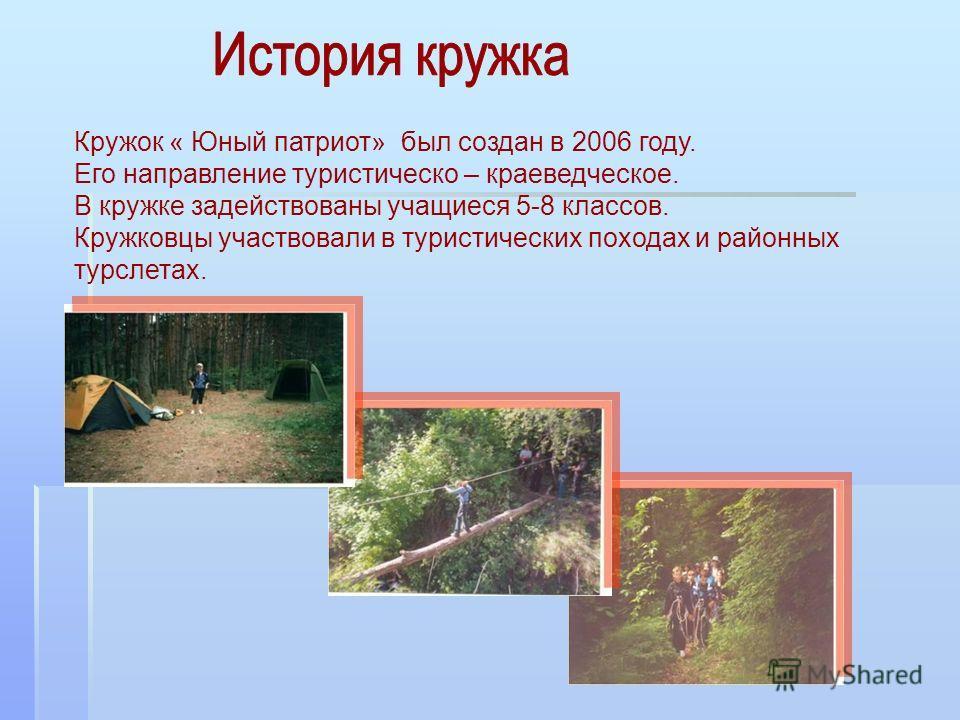 Кружок « Юный патриот» был создан в 2006 году. Его направление туристическо – краеведческое. В кружке задействованы учащиеся 5-8 классов. Кружковцы участвовали в туристических походах и районных турслетах.