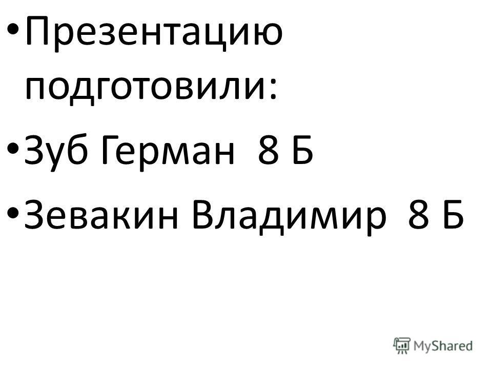 Презентацию подготовили: Зуб Герман 8 Б Зевакин Владимир 8 Б